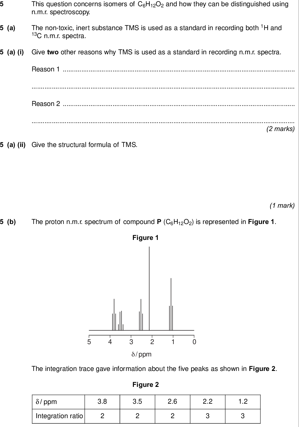 do not write outside the box a this question concerns isomers of c h o and how they can be distinguished using n m r spectroscopy the non toxic inert substance tms is used as a standard in recording both h and c n m r spectra a i give two other reasons why tms is used as a standard in recording n m r spectra reason reason marks a ii give the structural formula of tms b the proton n m r spectrum of compound p c h o is represented in figure figure mark ppm the integration trace gave information about the five peaks as shown in figure figure ppm integration ratio wmp jan chem do not write outside the box b i use table on the data sheet figure and figure to deduce the structural fragment that leads to the peak at b ii use table on the data sheet figure and figure to deduce the structural fragment that leads to the peaks at and mark b iii use table on the data sheet figure and figure to deduce the structural fragment that leads to the peaks at and mark b iv deduce the structure of p question continues on the next page mark mark turn over wmp jan chem do not write outside the box c these questions are about different isomers of p c h o c i draw the structures of the two esters that both have only two peaks in their proton n m r spectra these peaks both have an integration ratio of ester ester c ii draw the structure of an optically active carboxylic acid with five peaks in its c n m r spectrum marks mark c iii draw the structure of a cyclic compound that has only two peaks in its c n m r spectrum and has no absorption for c o in its infrared spectrum mark wmp jan chem turn over for the next question do not write on this page answer in the spaces provided turn over wmp jan chem