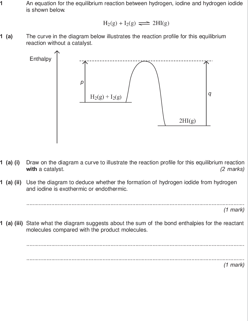 section a do not write outside the box answer all the questions in the spaces provided an equation for the equilibrium reaction between hydrogen iodine and hydrogen iodide is shown below a the curve in the diagram below illustrates the reaction profile for this equilibrium reaction without a catalyst h g i g hi g enthalpy h g i g hi g a i draw on the diagram a curve to illustrate the reaction profile for this equilibrium reaction marks with a catalyst a ii use the diagram to deduce whether the formation of hydrogen iodide from hydrogen and iodine is exothermic or endothermic mark a iii state what the diagram suggests about the sum of the bond enthalpies for the reactant molecules compared with the product molecules mark wmp jun chem do not write outside the box a iv in terms of p and q identify the following for this equilibrium without a catalyst a value for the activation energy for the forward reaction a value for the overall enthalpy change for the forward reaction marks b a mixture of h g and i g was allowed to reach equilibrium b i state the effect of a catalyst on the rate of attainment of this equilibrium mark b ii state and explain the effect of an increase in total pressure on the rate of attainment of this equilibrium effect of an increase in pressure on rate explanation marks turn over for the next question turn over wmp jun chem