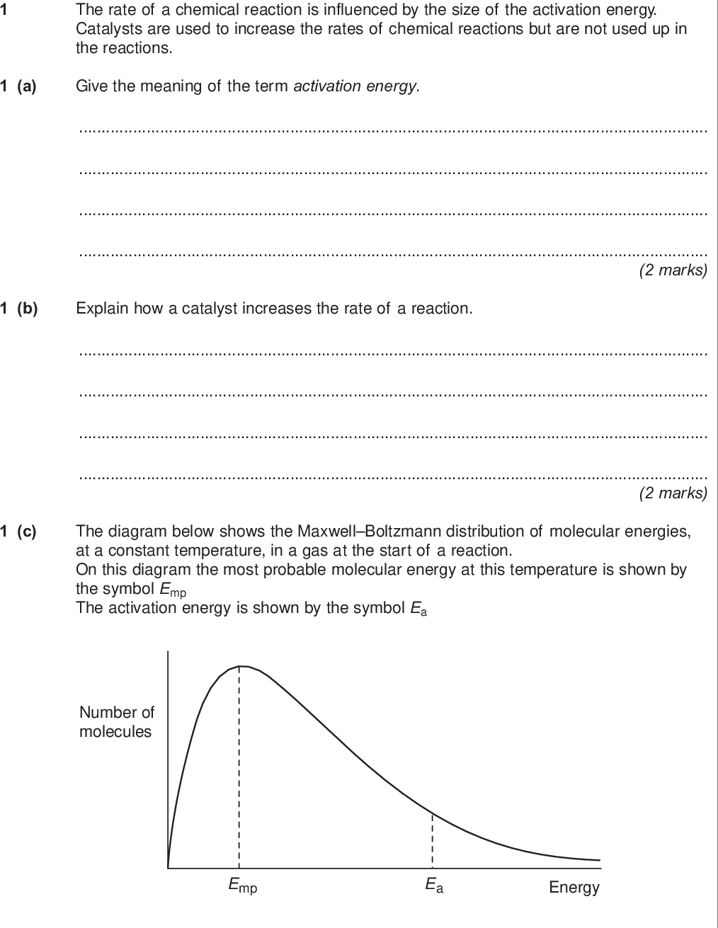 section a answer all questions in the spaces provided do not write outside the box the rate of a chemical reaction is influenced by the size of the activation energy catalysts are used to increase the rates of chemical reactions but are not used up in the reactions a give the meaning of the term activation energy marks b explain how a catalyst increases the rate of a reaction marks c the diagram below shows the maxwell boltzmann distribution of molecular energies at a constant temperature in a gas at the start of a reaction on this diagram the most probable molecular energy at this temperature is shown by the symbol emp the activation energy is shown by the symbol ea number of molecules emp ea energy wmp jun chem do not write outside the box to answer the questions c i to c iv you should use the words increases decreases or stays the same you may use each of these answers once more than once or not at all c i state how if at all the value of the most probable energy emp changes as the total number of molecules is increased at constant temperature mark c ii state how if at all the number of molecules with the most probable energy emp changes as the temperature is decreased without changing the total number of molecules mark c iii state how if at all the number of molecules with energy greater than the activation energy ea changes as the temperature is increased without changing the total number of molecules mark c iv state how if at all the area under the molecular energy distribution curve changes as a catalyst is introduced without changing the temperature or the total number of molecules d mark for each of the following reactions identify a catalyst and name the organic product of the reaction d i the fermentation of an aqueous solution of glucose catalyst name of organic product marks d ii the hydration of but ene catalyst name of organic product marks turn over wmp jun chem