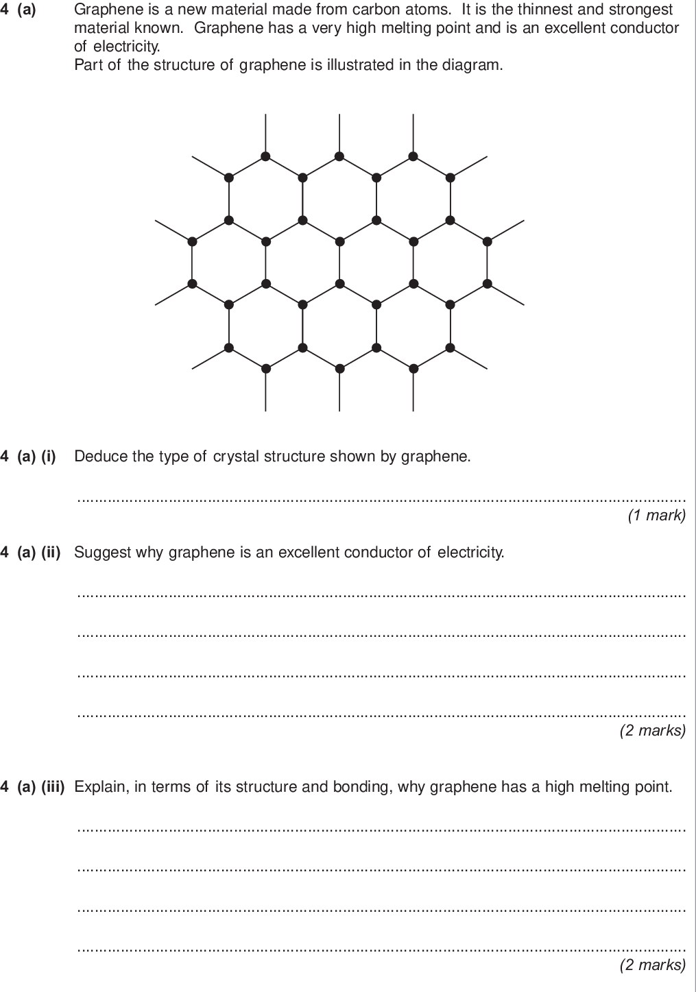 do not write outside the box a graphene is a new material made from carbon atoms it is the thinnest and strongest material known graphene has a very high melting point and is an excellent conductor of electricity part of the structure of graphene is illustrated in the diagram a i deduce the type of crystal structure shown by graphene mark a ii suggest why graphene is an excellent conductor of electricity marks a iii explain in terms of its structure and bonding why graphene has a high melting point marks wmp jun chem do not write outside the box b titanium is also a strong material that has a high melting point it has a structure similar to that of magnesium b i state the type of crystal structure shown by titanium mark b ii explain in terms of its structure and bonding why titanium has a high melting point marks c titanium can be hammered into objects with different shapes that have similar strengths c i suggest why titanium can be hammered into different shapes mark c ii suggest why these objects with different shapes have similar strengths mark d magnesium oxide mgo has a melting point of k predict the type of crystal structure in magnesium oxide and suggest why its melting point is high type of crystal structure explanation marks turn over wmp jun chem section b answer all questions in the spaces provided do not write outside the box a boron trichloride bcl can be prepared as shown by the following equation b o s c s cl g bcl g co g a sample of boron oxide b o was reacted completely with carbon and chlorine the two gases produced occupied a total volume of cm at a pressure of kpa and a temperature of k calculate the mass of boron oxide that reacted give your answer to significant figures the gas constant r j k mol marks extra space wmp jun chem