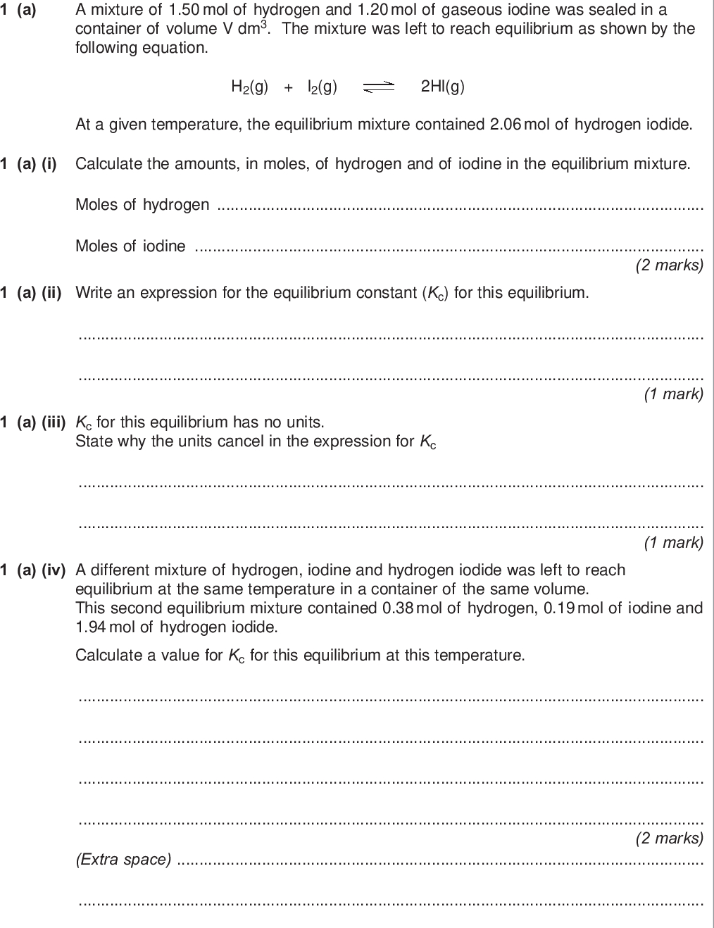 section a answer all questions in the spaces provided do not write outside the box a a mixture of mol of hydrogen and mol of gaseous iodine was sealed in a container of volume v dm the mixture was left to reach equilibrium as shown by the following equation h g l g hl g at a given temperature the equilibrium mixture contained mol of hydrogen iodide a i calculate the amounts in moles of hydrogen and of iodine in the equilibrium mixture moles of hydrogen moles of iodine marks a ii write an expression for the equilibrium constant kc for this equilibrium mark a iii kc for this equilibrium has no units state why the units cancel in the expression for kc mark a iv a different mixture of hydrogen iodine and hydrogen iodide was left to reach equilibrium at the same temperature in a container of the same volume this second equilibrium mixture contained mol of hydrogen mol of iodine and mol of hydrogen iodide calculate a value for kc for this equilibrium at this temperature marks extra space wmp jun chem do not write outside the box b this question concerns changes made to the four equilibria shown in parts b i to b iv in each case use the information in the table to help you choose from the letters a to e the best description of what happens as a result of the change described write your answer in the box each letter may be used once more than once or not at all position of equilibrium value of equilibrium constant kc remains the same moves to the right moves to the left moves to the right moves to the left same same same different different b i change increase the temperature of the equilibrium mixture at constant pressure h g l g hl g h kj mol b ii change increase the total pressure of the equilibrium mixture at constant temperature h g n g nh g h kj mol mark b iii change add a catalyst to the equilibrium mixture at constant temperature co g h o g co g h g h kj mol b iv change add chlorine to the equilibrium mixture at constant temperature pcl g pcl g cl g h kj mol mark ma