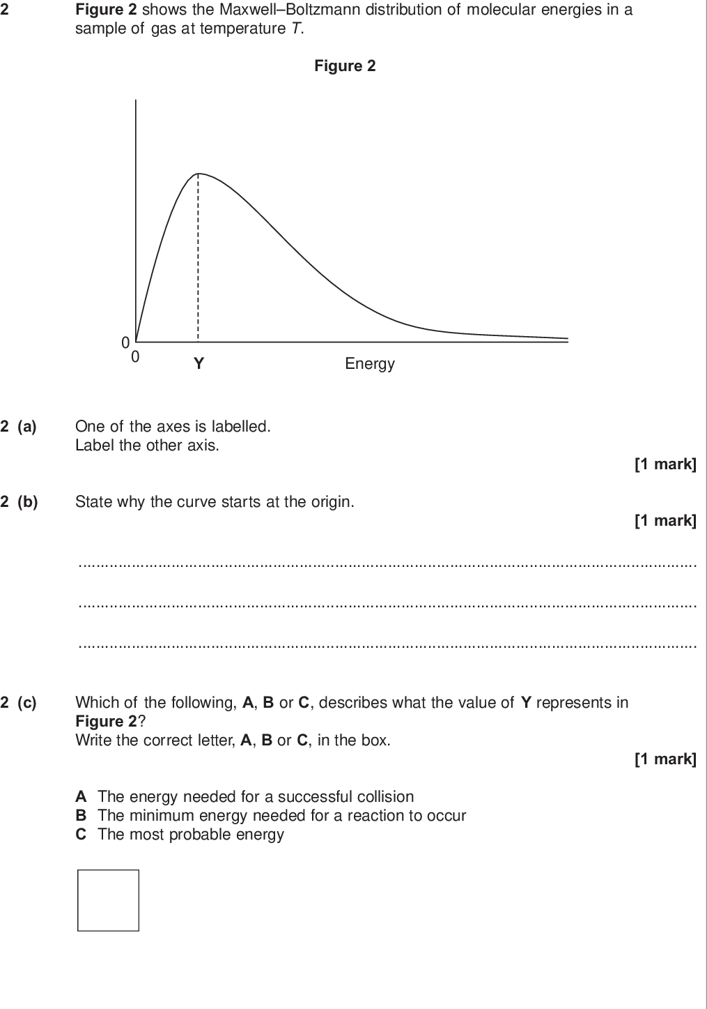 do not write outside the box figure shows the maxwell boltzmann distribution of molecular energies in a sample of gas at temperature t figure energy a one of the axes is labelled label the other axis b state why the curve starts at the origin mark mark c which of the following a b or c describes what the value of y represents in figure write the correct letter a b or c in the box mark a the energy needed for a successful collision b the minimum energy needed for a reaction to occur c the most probable energy wmp jun chem d on figure draw a distribution of molecular energies in this sample of gas at a higher temperature do not write outside the box e the pressure of the original sample of gas is doubled at temperature t state the effect if any of this change on the value of y marks mark turn over for the next question turn over wmp jun chem
