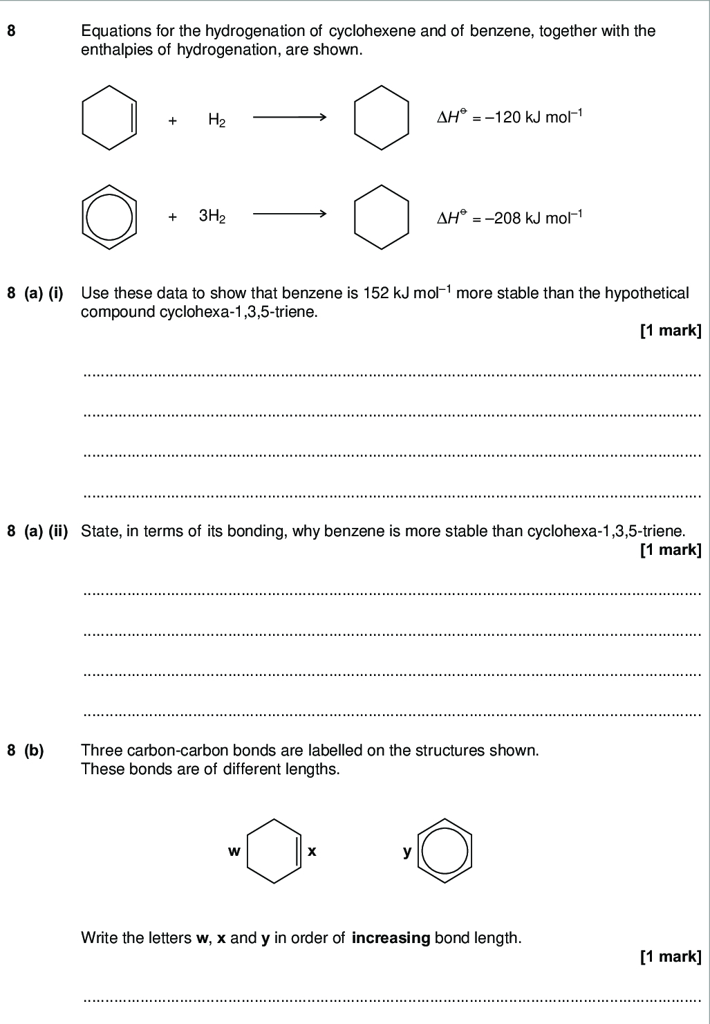 do not write outside the box equations for the hydrogenation of cyclohexene and of benzene together with the enthalpies of hydrogenation are shown h h h kj mol h kj mol a i use these data to show that benzene is kj mol more stable than the hypothetical compound cyclohexa triene mark a ii state in terms of its bonding why benzene is more stable than cyclohexa triene mark b three carbon carbon bonds are labelled on the structures shown these bonds are of different lengths write the letters w x and y in order of increasing bond length mark wmp jun chem c the structures of two cyclic dienes are shown do not write outside the box cyclohexa diene cyclohexa diene c i use the enthalpy of hydrogenation data given opposite to calculate a value for the enthalpy of hydrogenation of cyclohexa diene mark c ii predict a value for the enthalpy of hydrogenation of cyclohexa diene mark c iii explain your answers to questions c i and c ii in terms of the bonding in these two dienes marks turn over wmp jun chem
