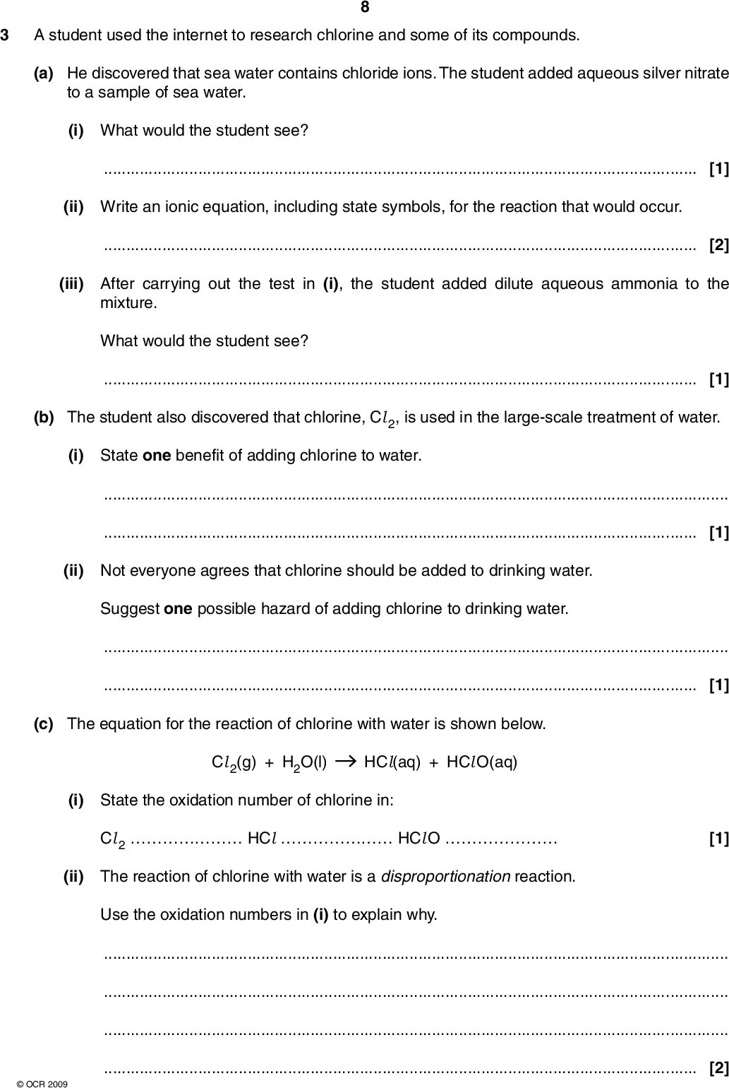 3 A student used the internet to research chlorine and some of its compounds. (a) He discovered that sea water contains chloride ions. The student added aqueous silver nitrate to a sample of sea water. (i) What would the student see?[1] (ii) Write an ionic equation, including state symbols, for the reaction that would occur.[2] (iii) After carrying out the test in (i), the student added dilute aqueous ammonia to the mixture. What would the student see?[1] (b) The student also discovered that chlorine, Cl 2, is used in the large-scale treatment of water. (i) State one benefit of adding chlorine to water.[1] (ii) Not everyone agrees that chlorine should be added to drinking water. Suggest one possible hazard of adding chlorine to drinking water.[1] (c) The equation for the reaction of chlorine with water is shown below. Cl 2(g) + H2O(l) HCl(aq) + HCl O(aq) (i) State the oxidation number of chlorine in: Cl 2HClHCl O[1] (ii) The reaction of chlorine with water is a disproportionation reaction. Use the oxidation numbers in (i) to explain why.[2]OCR 2009<br />  (iii) Chlorine reacts with sodium hydroxide to form bleach in another disproportionation reaction. Write an equation for this reaction.[1] (d) Two other chlorine compounds of chlorine are chlorine dioxide and chloric(V) acid. (i) Chlorine dioxide, Cl O2, is used as a bleaching agent in both the paper and the flour industry. When dry, Cl O2 decomposes explosively to form oxygen and chlorine. Construct an equation for the decomposition of Cl O2.[1] (ii) Chloric(V) acid has the following percentage composition by mass: H, 1.20%; Cl, 42.0%; O, 56.8%. Using this information, calculate the empirical formula of chloric(V) acid. Show all of your working. (iii) What does (V) represent in chloric(V) acid? empirical formula =[2][1] [Total: 14]OCR 2009 Turn over<br />
