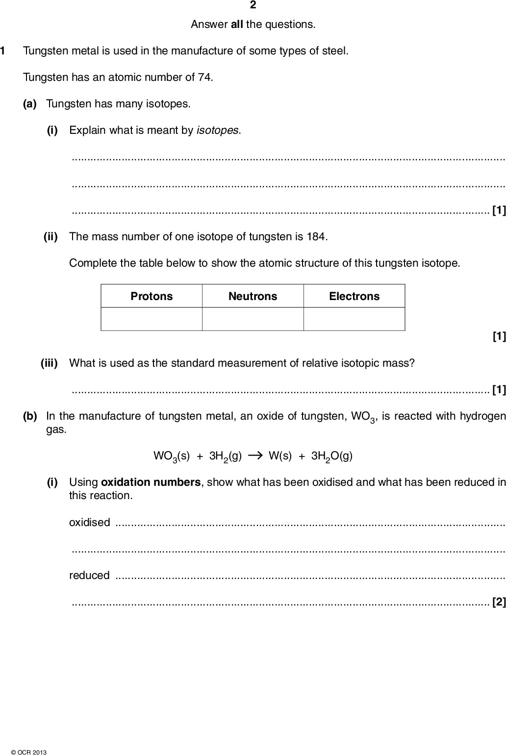 Answer all the questions. Tungsten metal is used in the manufacture of some types of steel. Tungsten has an atomic number of 74. (a) Tungsten has many isotopes. (i) Explain what is meant by isotopes.[1] (ii) The mass number of one isotope of tungsten is 184. Complete the table below to show the atomic structure of this tungsten isotope. Protons Neutrons Electrons [1] (iii) What is used as the standard measurement of relative isotopic mass?[1] (b) In the manufacture of tungsten metal, an oxide of tungsten, WO3, is reacted with hydrogen gas. WO3(s) + 3H2(g) W(s) + 3H2O(g) (i) Using oxidation numbers, show what has been oxidised and what has been reduced in this reaction. oxidisedreduced[2]OCR 2013<br />  (ii) A chemist reacts 11.59 g of WO3 with hydrogen gas. Calculate the volume of hydrogen gas, in dm3, required to completely react with this mass of WO3 at room temperature and pressure. volume of hydrogen gas =dm3 [3] [Total: 8]OCR 2013 Turn over<br />