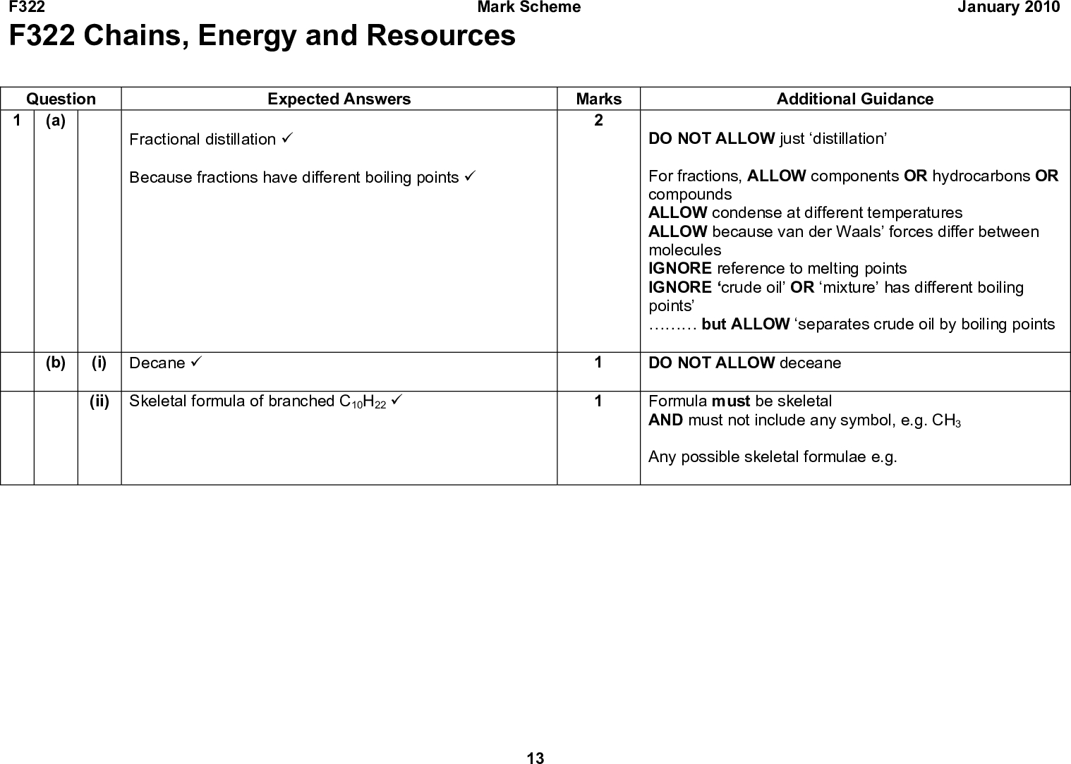 F322 F322 Chains, Energy and Resources Mark Scheme January 2010 Question (a) Expected Answers Fractional distillation (cid:57) Because fractions have different boiling points (cid:57) Marks (b) (i) Decane (cid:57) Skeletal formula of branched C10H22 (cid:57) (ii) Additional Guidance DO NOT ALLOW just distillation For fractions, ALLOW components OR hydrocarbons OR compounds ALLOW condense at different temperatures ALLOW because van der Waals forces differ between molecules IGNORE reference to melting points IGNORE crude oil OR mixture has different boiling pointsbut ALLOW separates crude oil by boiling points DO NOT ALLOW deceane Formula must be skeletal AND must not include any symbol, e.g. CH3 Any possible skeletal formulae e.g. 13<br />  F322 Question Expected Answers Mark Scheme Marks Additional Guidance January 2010 (iii) Decane has more surface contact OR branched chains have less surface contact (cid:57) Decane has more van der Waals forces OR branched chains have fewer van der Waals forces (cid:57) (iv) Branched chains have more efficient combustion OR decane has less efficient combustion (cid:57) 14 Both answers need to be comparisons Assume it refers to decane IGNORE surface area ALLOW straight chains can get closer together OR branched chains cannot get as close to one another IGNORE branched chain are more compact ALLOW Decane has stronger van der Waals forces OR branched chains have weaker van der Waals forces More intermolecular forces is not sufficient ALLOW branched chains are easier to burn OR easier to combust OR burn better OR more efficient fuel OR less likely to produce pre-ignition or knocking OR increases octane rating ALLOW ORA for decane<br />  F322 Question Expected Answers Mark Scheme Marks (c) (i) C10H22 + 15O2 (cid:127)(cid:111) 10CO2 + 11H2O All four species correct (cid:57) balancing of four correct species (cid:57) (ii) N2 + O2 (cid:127)(cid:111) 2NO (cid:57) January 2010 Additional Guidance Better fuel is NOT sufficient Burns more cle