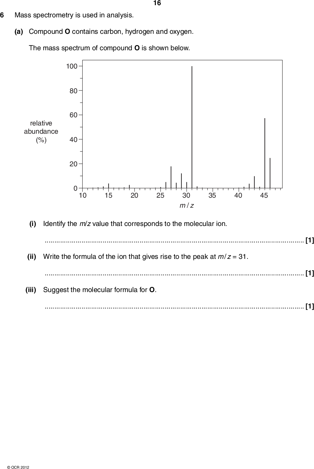 6 Mass spectrometry is used in analysis. 16 (a) Compound O contains carbon, hydrogen and oxygen. The mass spectrum of compound O is shown below. 100 80 60 40 20 relative abundance (%) 10 15 20 25 35 40 45 30 m / z (i) Identify the m/z value that corresponds to the molecular ion.[1] (ii) Write the formula of the ion that gives rise to the peak at m / z = 31.[1] (iii) Suggest the molecular formula for O.[1]OCR 2012<br />  (b) A scientist analyses a sample of Moon rock. She uses mass spectrometry to find out which metal the sample contains. 17 The mass spectrum of the sample shows m/z peaks as shown in the table. m/z value percentage abundance (%) 63 65 72.2 27.8 Positive ions, X+, of the metal were responsible for the two m/z peaks. Identify the metal X by calculating its relative atomic mass to one decimal place. relative atomic mass of X =metal X =[3] [Total: 6]OCR 2012 Turn over<br />
