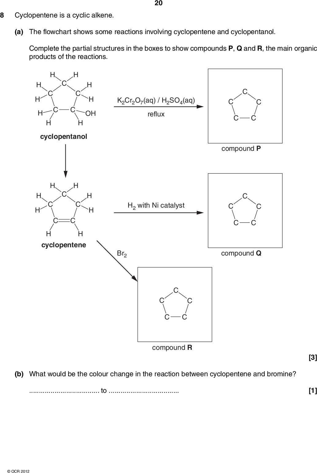 8 Cyclopentene is a cyclic alkene. 20 (a) The flowchart shows some reactions involving cyclopentene and cyclopentanol. Complete the partial structures in the boxes to show compounds P, Q and R, the main organic products of the reactions. OH cyclopentanol H cyclopentene K2Cr2O7(aq) / H2SO4(aq) reflux H2 with Ni catalyst compound P Br2 compound Q compound R (b) What would be the colour change in the reaction between cyclopentene and bromine?to[3] [1]OCR 2012<br />  (c) Cyclopentene can be polymerised to give poly(cyclopentene). Draw a section of poly(cyclopentene) to show two repeat units. 21 (d) Cyclopentene reacts with HCl by electrophilic addition. Use the curly arrow model to complete the mechanism for this reaction. In your answer include any relevant dipoles, the intermediate and the product. [1] CH2 H2C CH2 Cl intermediate TURN OVER FOR QUESTION 8(e)OCR 2012 product [5] Turn over<br />  22 (e) Chlorocyclopentane can be hydrolysed by heating with aqueous sodium hydroxide. CH2 H2C CH2 H2C CHCl NaOH CH2 H2C CH2 H2C CHOH NaCl Use the curly arrow model to complete the mechanism for this hydrolysis reaction. Include in your answer, relevant dipoles, the name of the mechanism and the type of bond fission. In your answer you should use the correct technical terms, spelled correctly. CH2 H2C CH2 H2C Cl CH2 H2C CH2 H2C CHOHHO products name of mechanismtype of bond fission[5] [Total: 15] END OF QUESTION PAPEROCR 2012<br />