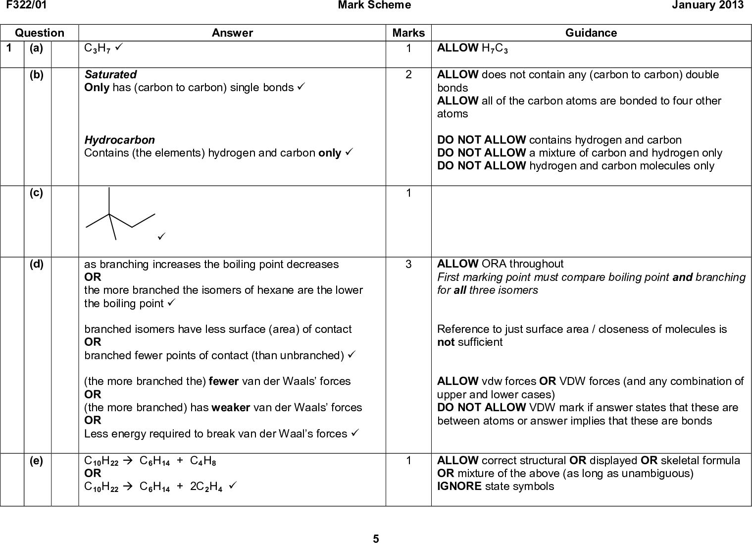 F322/01 Mark Scheme January 2013 Question (a) C3H7 (cid:57) Answer Marks (b) (c) (d) (e) Saturated Only has (carbon to carbon) single bonds (cid:57) Hydrocarbon Contains (the elements) hydrogen and carbon only (cid:57) (cid:57) as branching increases the boiling point decreases OR the more branched the isomers of hexane are the lower the boiling point (cid:57) branched isomers have less surface (area) of contact OR branched fewer points of contact (than unbranched) (cid:57) (the more branched the) fewer van der Waals forces OR (the more branched) has weaker van der Waals forces OR Less energy required to break van der Waals forces (cid:57) C10H22 (cid:198) C6H14 + C4H8 OR C10H22 (cid:198) C6H14 + 2C2H4 (cid:57) Guidance ALLOW H7C3 ALLOW does not contain any (carbon to carbon) double bonds ALLOW all of the carbon atoms are bonded to four other atoms DO NOT ALLOW contains hydrogen and carbon DO NOT ALLOW a mixture of carbon and hydrogen only DO NOT ALLOW hydrogen and carbon molecules only ALLOW ORA throughout First marking point must compare boiling point and branching for all three isomers Reference to just surface area / closeness of molecules is not sufficient ALLOW vdw forces OR VDW forces (and any combination of upper and lower cases) DO NOT ALLOW VDW mark if answer states that these are between atoms or answer implies that these are bonds ALLOW correct structural OR displayed OR skeletal formula OR mixture of the above (as long as unambiguous) IGNORE state symbols<br />  F322/01 Mark Scheme January 2013 Question Answer (f) (i) C4H10 + 2Cl2 (cid:198) C4H8Cl2 + 2HCl (cid:57) (ii) Isomer 1 Correct displayed formula eg: Isomer 2 1,3-dichlorobutane (cid:57) Cl Cl (cid:57) (g) (i) covalent bond breaking (cid:57) one electron (from the bond pair) goes to each atom OR makes (two) radicals (cid:57) (ii) Cl + C4H9Cl (cid:198) C4H8Cl + HCl (cid:57) C4H8Cl + Cl2 (cid:198) C4H8Cl2 + Cl (cid:57) C4H10 + 4O2 (cid:198) 4CO + 5H2O OR C4H10 + 2O2 (cid:198) 4C + 5H2O (cid:57) Mark