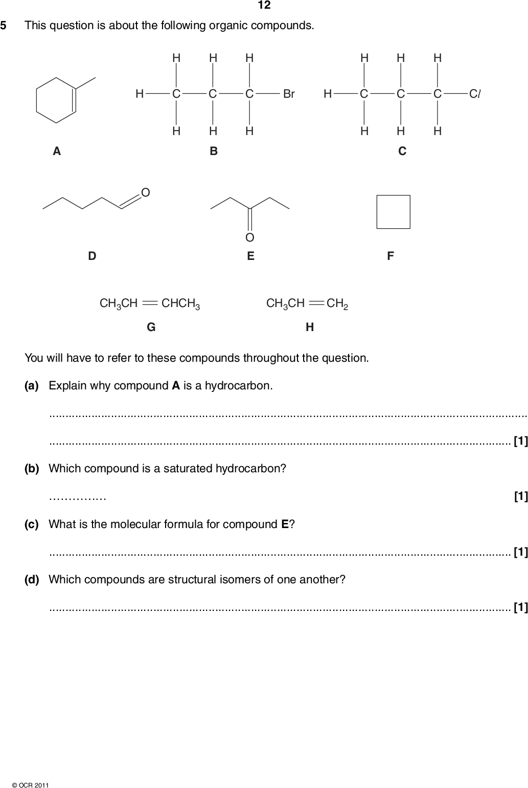 This question is about the following organic compounds. 12 H B O E Br Cl H C CH3CH CHCH3 CH3CH CH2 You will have to refer to these compounds throughout the question. (a) Explain why compound A is a hydrocarbon.[1] (b) Which compound is a saturated hydrocarbon?[1] (c) What is the molecular formula for compound E?[1] (d) Which compounds are structural isomers of one another?[1]OCR 2011<br />  (e) In compound G, there are different shapes around different carbon atoms. (i) State and explain the shape around carbon atom number 1 in compound G. 13[2] (ii) State the shape around carbon atom number 2 in compound G.[1] (f) (i) Which compound shows E/Z isomerism?[1] (ii) Explain why some molecules show E/Z isomerism.[2] TURN OVER FOR PART (g)OCR 2011 Turn over<br />  (g) Compounds B and C are halogenoalkanes. Both compounds can be hydrolysed with aqueous potassium hydroxide, KOH(aq). 14 H B Br H C Cl Describe and explain the hydrolysis of B and C. In your answer, includeone equation including the structure of the organic product the reaction mechanism, using the curly arrow model, showing any relevant dipoles the type of bond fission that occurs the reasons for the difference in the rate of hydrolysis. Your answer needs to be clear and well organised using the correct terminology.OCR 2011<br />  15[10] TURN OVER FOR PART (h)OCR 2011 Turn over<br />  (h) Compound A is 1-methylcyclohex-1-ene. 16 Compound A reacts with H2 to give one product and with HBr to give two products. Draw the structures of the products of these reactions. product of reaction of H2 with A two products of reaction of HBr with A [3] [Total: 23]OCR 2011<br />  17 BLANK PAGE PLEASE DO NOT WRITE ON THIS PAGE TURN OVER FOR QUESTIONS 6 AND 7OCR 2011 Turn over<br />