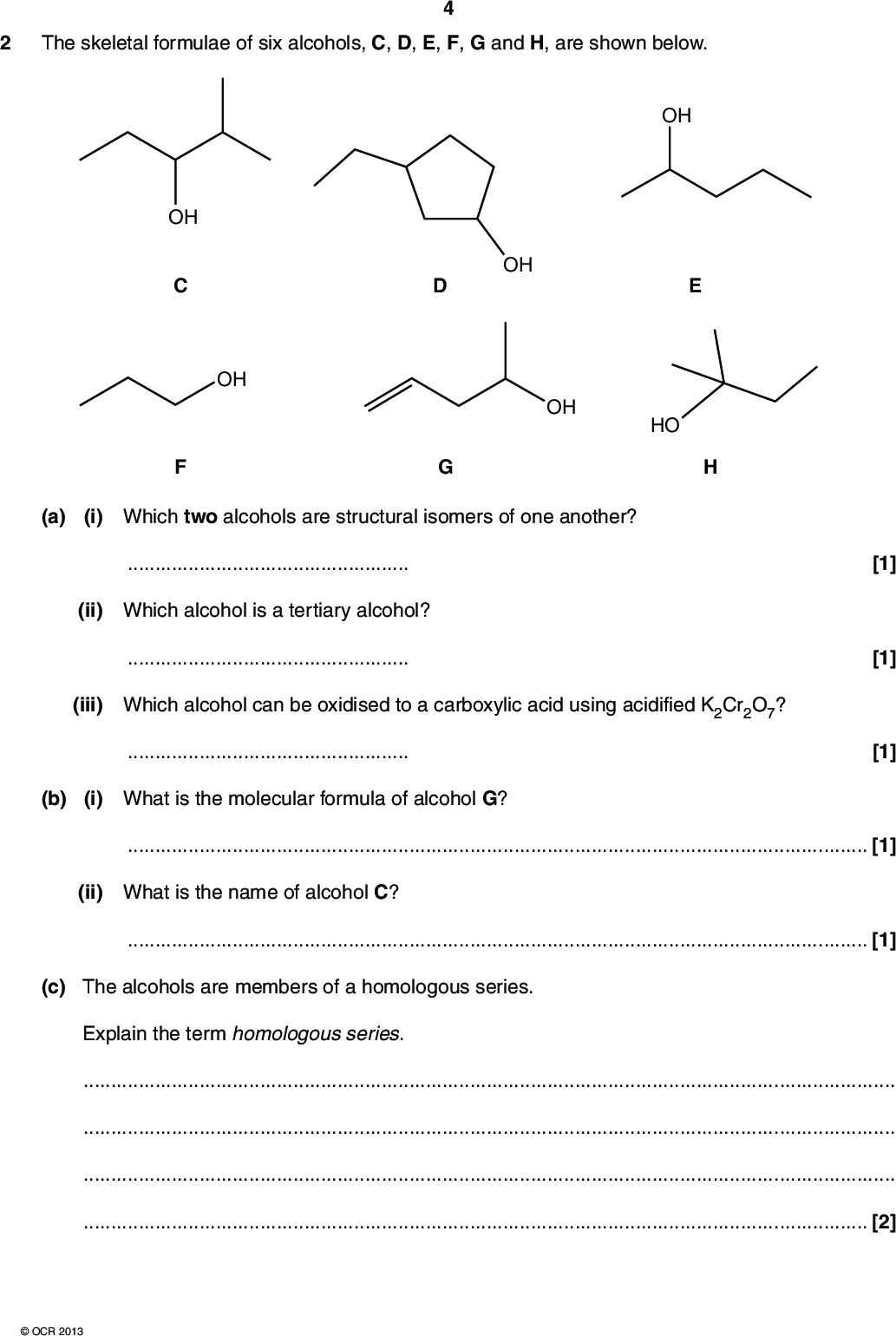 The skeletal formulae of six alcohols, C, D, E, F, G and H, are shown below. OH OH OH HO OH OH (a) (i) Which two alcohols are structural isomers of one another?(ii) Which alcohol is a tertiary alcohol?(iii) Which alcohol can be oxidised to a carboxylic acid using acidified K2Cr2O7?(b) (i) What is the molecular formula of alcohol G? [1] [1] [1][1] (ii) What is the name of alcohol C?[1] (c) The alcohols are members of a homologous series. Explain the term homologous series.[2]OCR 2013<br />  (d) Alcohol D is reacted with three different reagents. Complete the flowchart below to show the organic product(s) formed in each of the reactions of alcohol D. heat with acidified K2Cr2O7(aq) heat with CH3COOH and an acid catalyst OH heat with an acid catalyst [4] [Total: 11]OCR 2013 Turn over<br />