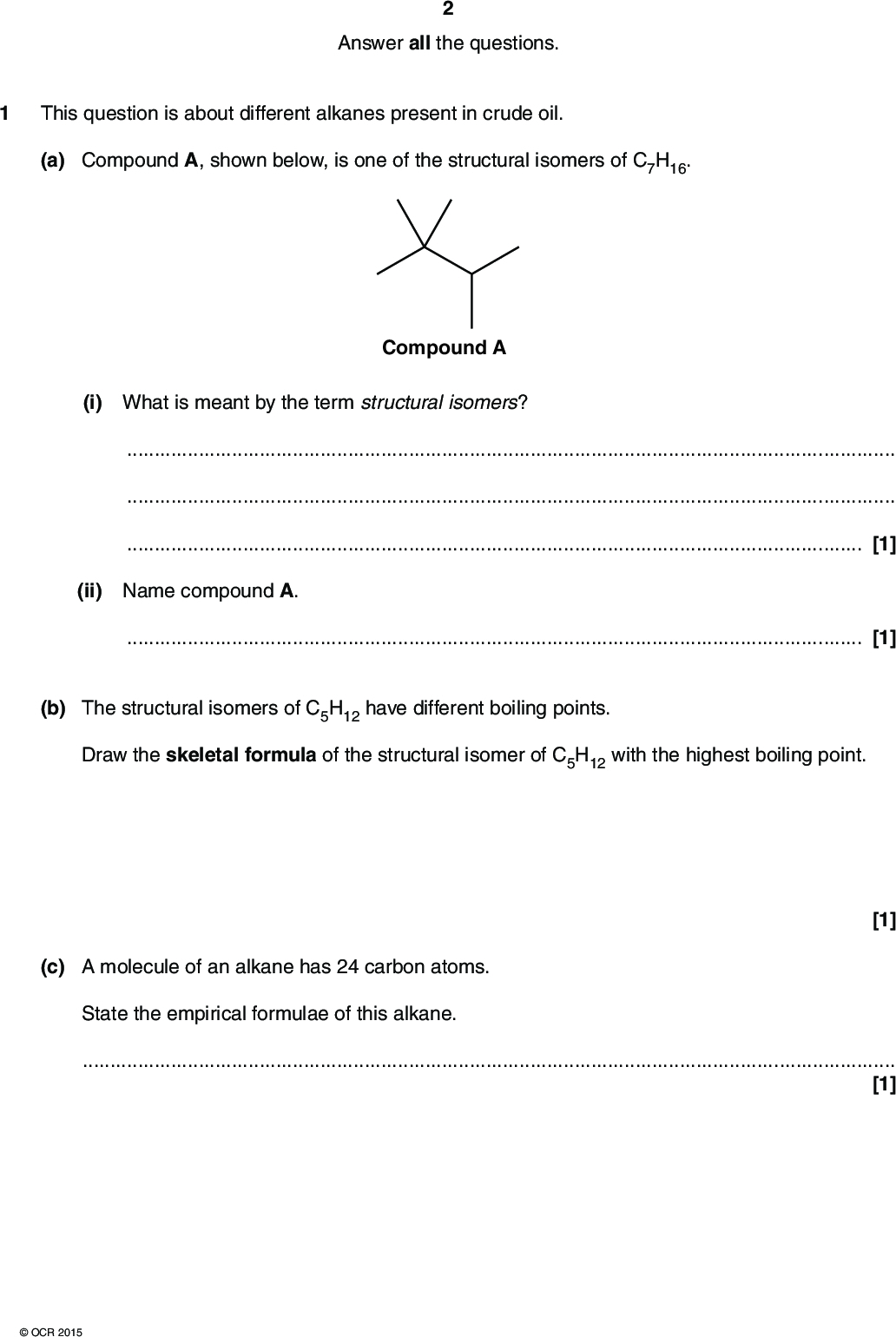 Answer all the questions. This question is about different alkanes present in crude oil. (a) Compound A, shown below, is one of the structural isomers of C7H16. (i) What is meant by the term structural isomers? Compound A[1] (ii) Name compound A.[1] (b) The structural isomers of C5H12 have different boiling points. Draw the skeletal formula of the structural isomer of C5H12 with the highest boiling point. (c) A molecule of an alkane has 24 carbon atoms. State the empirical formulae of this alkane.[1] [1]OCR 2015<br />  (d) Alkanes are used as fuels. (i) Construct an equation for the complete combustion of octane C8H18.[1] (ii) Combustion of 36.48 g of octane produced 2.50 mol of carbon dioxide. Show that this combustion was incomplete. [2] (e) Alkanes in crude oil can be used to manufacture ethene. Two stages are required. (i) Name the two stages.[1] (ii) Write an equation for the preparation of ethene from an alkane.[1] [Total: 9]OCR 2015 Turn over<br />