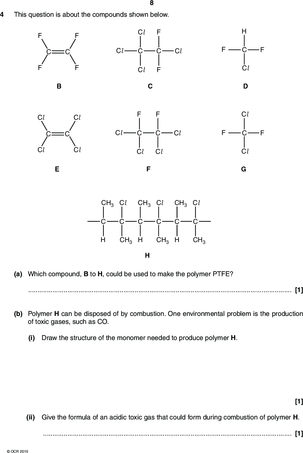 This question is about the compounds shown below. Cl Cl Cl Cl (cid:37) (cid:40) Cl Cl Cl Cl Cl Cl (cid:38) Cl Cl (cid:41) Cl (cid:39) Cl Cl (cid:42) CH3 Cl CH3 Cl CH3 Cl CH3 H CH3 H CH3 (cid:43) (a) Which compound, B to H, could be used to make the polymer PTFE?[1] (b) Polymer H can be disposed of by combustion. One environmental problem is the production of toxic gases, such as CO. (i) Draw the structure of the monomer needed to produce polymer H. (ii) Give the formula of an acidic toxic gas that could form during combustion of polymer H.[1] [1]OCR 2015<br />  (c) Compound G was once used as a propellant in aerosols. Compound G has been linked with depletion of the ozone layer in the stratosphere. (i) State two properties that made compound G suitable for use as an aerosol. 12[1] (ii) Explain the following statements, using equations where appropriate. Life on Earth benefits from the presence of an ozone layer. The concentration of ozone is maintained in the ozone layer.Compound G produces radicals which catalyse the breakdown of ozone.[5] (iii) Alternative ozone-friendly compounds are now used as propellants instead of compound G. Which compound, B to H, might be suitable as an ozone-friendly propellant?[1]OCR 2015 Turn over<br />  (d) Compounds C and F can be analysed to obtain infrared and mass spectra. 10 Cl Cl Cl Cl Cl (cid:38) Cl Cl Cl (cid:41) (i) What happens to molecules when infrared radiation is absorbed?[1] (ii) Suggest the molecular formulae of two ions responsible for peaks in the mass spectrum of C that are not in the mass spectrum of F.[2] [Total: 13]OCR 2015<br />  11 BLANK PAGE Question 5 starts on page 12 PLEASE DO NOT WRITE ON THIS PAGEOCR 2015 Turn over<br />