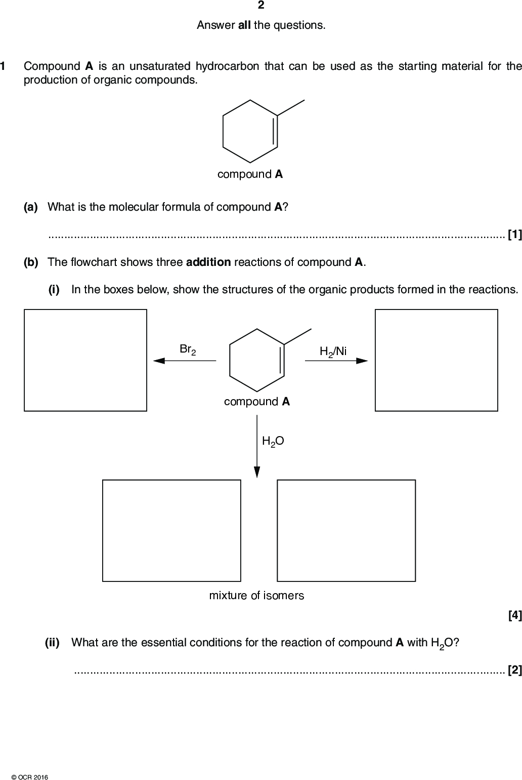 Answer all the questions. 1 Compound A is an unsaturated hydrocarbon that can be used as the starting material for the production of organic compounds. compound A (a) What is the molecular formula of compound A?[1] (b) The flowchart shows three addition reactions of compound A. (i) In the boxes below, show the structures of the organic products formed in the reactions. Br2 H2/Ni compound A H2O mixture of isomers [4] (ii) What are the essential conditions for the reaction of compound A with H2O?[2]OCR 2016<br />  (iii) Using curly arrows, outline the mechanism for the reaction of compound A with Br2. (iv) Name the mechanism in part (iii).[1] [Total: 11] [3]OCR 2016 Turn over<br />