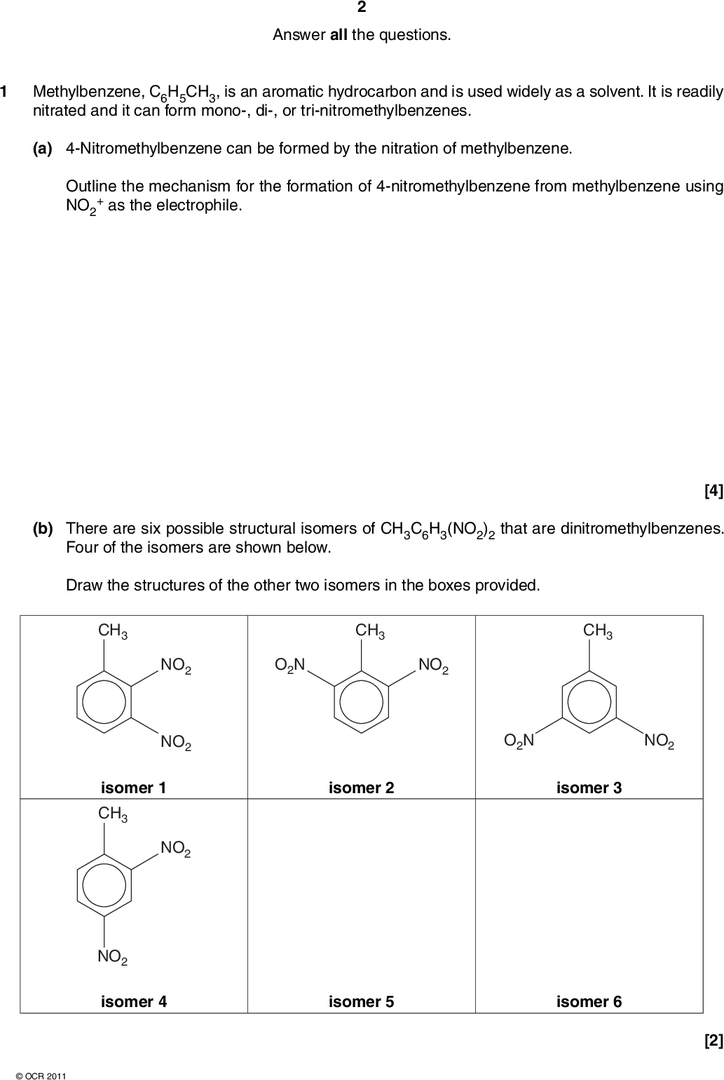Answer all the questions. 1 Methylbenzene, C6H5CH3, is an aromatic hydrocarbon and is used widely as a solvent. It is readily nitrated and it can form mono-, di-, or tri-nitromethylbenzenes. (a) 4-Nitromethylbenzene can be formed by the nitration of methylbenzene. Outline the mechanism for the formation of 4-nitromethylbenzene from methylbenzene using NO2 + as the electrophile. (b) There are six possible structural isomers of CH3C6H3(NO2)2 that are dinitromethylbenzenes. Four of the isomers are shown below. Draw the structures of the other two isomers in the boxes provided. CH3 CH3 CH3 [4] NO2 NO2 isomer 1 CH3 NO2 NO2 isomer 4OCR 2011 O2N NO2 O2N NO2 isomer 2 isomer 3 isomer 5 isomer 6 [2]<br />  (c) A research chemist investigated whether dinitromethylbenzenes could be used in the manufacture of fibres. The chemist devised a two-stage synthesis of the condensation polymer below, starting from one of the isomers in part (b). N H N H N H N H For the first stage of the synthesis,Which of the isomers 1, 2, 3 or 4 could be used? Identify the product formed and state suitable reagents.Write an equation. For the second stage of the synthesis, Suggest an organic compound that could react with the organic product from the first stage to form the polymer. State the type of condensation polymer formed.[6]OCR 2011 [Total: 12] Turn over<br />