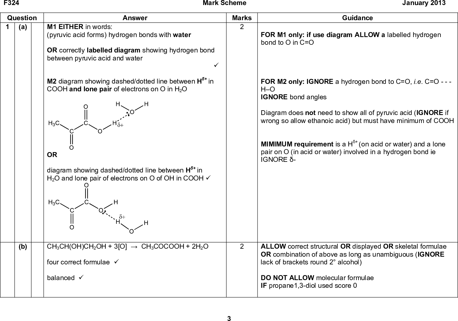 F324 Mark Scheme January 2013 Question 1 (a) M1 EITHER in words: Answer (pyruvic acid forms) hydrogen bonds with water OR correctly labelled diagram showing hydrogen bond between pyruvic acid and water (cid:57) M2 diagram showing dashed/dotted line between H+ in COOH and lone pair of electrons on O in H2O H3C (cid:71)(cid:14) OR diagram showing dashed/dotted line between H+ in H2O and lone pair of electrons on O of OH in COOH (cid:57) (b) CH3CH(OH)CH2OH + 3[O]CH3COCOOH + 2H2O H3C (cid:71)(cid:14) H four correct formulae (cid:57) balanced (cid:57) Marks Guidance FOR M1 only: if use diagram ALLOW a labelled hydrogen bond to O in C=O FOR M2 only: IGNORE a hydrogen bond to C=O, i.e. C=O - - - HO IGNORE bond angles Diagram does not need to show all of pyruvic acid (IGNORE if wrong so allow ethanoic acid) but must have minimum of COOH MIMIMUM requirement is a H+ (on acid or water) and a lone pair on O (in acid or water) involved in a hydrogen bond ie IGNORE - ALLOW correct structural OR displayed OR skeletal formulae OR combination of above as long as unambiguous (IGNORE lack of brackets round 2 alcohol) DO NOT ALLOW molecular formulae IF propane1,3-diol used score 0<br />  F324 Mark Scheme January 2013 Question 1 (c) M1 H3C (cid:71)(cid:14) M2 (cid:71)(cid:16) Answer intermediate M3 COOH H3C COOH M4 M1: 1 mark for curly arrow from H to C of C=O (cid:57) M2: 1 mark for correct dipoles on C=O AND curly arrow from double bond to O(cid:71) (cid:57) M3: 1 mark for correct intermediate withcharge on O (cid:57) M4: 1 mark for curly arrow from O of intermediate to H in H2O AND curly arrow from the OH bond to the O in H2O: Do not need to show formation of OH Marks Guidance Curly arrow MUST start fromsign OR lone pair on H Lone pair does not need to be shown on H Lone pair does not need to be shown on O Curly arrow MUST start fromsign OR from lone pair on O of intermediate Lone pair does not need to be shown on O For M4, ALLOW mark for curly arrow from O of intermediate to H+ COOH