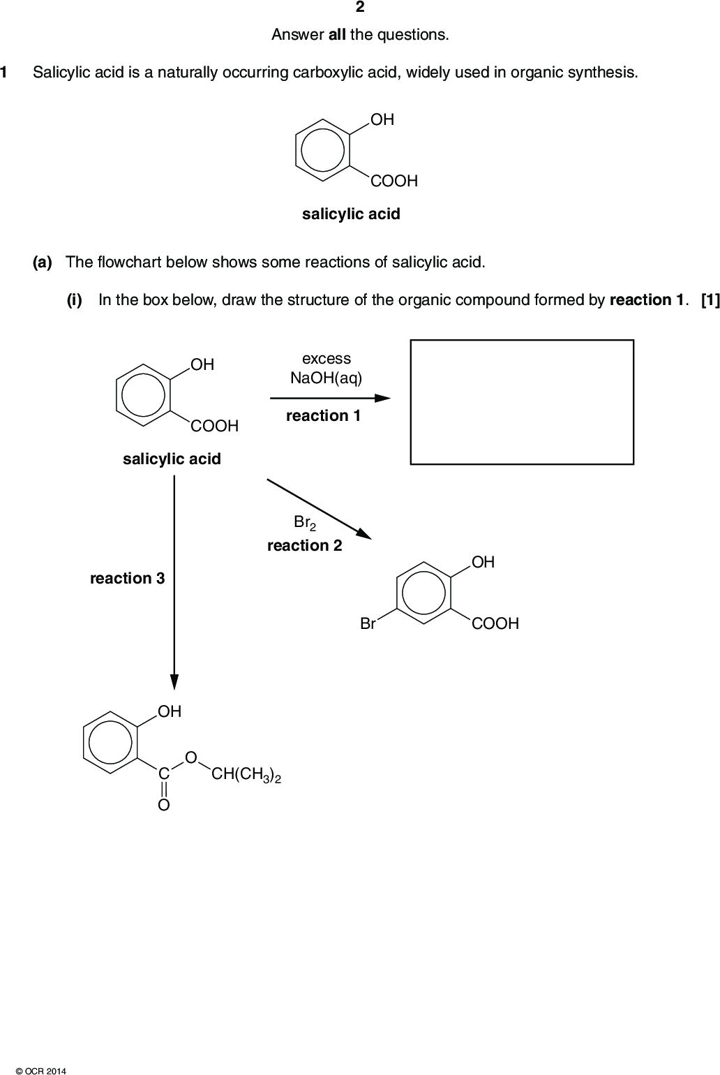 Answer all the questions. 1 Salicylic acid is a naturally occurring carboxylic acid, widely used in organic synthesis. OH COOH salicylic acid (a) The flowchart below shows some reactions of salicylic acid. (i) In the box below, draw the structure of the organic compound formed by reaction 1. [1] OH COOH excess NaOH(aq) reaction 1 salicylic acid Br2 reaction 2 reaction 3 OH Br COOH OH CH(CH3)2OCR 2014<br />  (ii) Describe what would be observed during reaction 2.[1] (iii) Write a chemical equation to represent reaction 2. (iv) State the reagents and conditions in reaction 3.[1] (b) Bromine reacts more readily with salicylic acid than with benzene. [1]OCR 2014 (i) Outline the mechanism for the bromination of salicylic acid shown in reaction 2 in the flowchart. A halogen carrier is not required for this reaction. The electrophile is Br2. [4] Turn over<br />  (ii) Explain why bromine reacts more readily with salicylic acid than with benzene. In your answer, you should use appropriate technical terms, spelled correctly.[3]OCR 2014<br />  (c) Mesalazine is a drug that can be synthesised from salicylic acid in two steps. OH COOH salicylic acid two-step synthesis OH H2N COOH mesalazine (i) Suggest a two-step synthesis to prepare mesalazine from salicylic acid. For each step state the reagents used,write a chemical equation. (ii) Mesalazine reacts with acids to form salts. Explain how mesalazine is able to react with acids.[1] [4]OCR 2014 Turn over<br />  (iii) Mesalazine reacts in another two-stage process as shown below. In the boxes, draw the structures of organic compounds A and B. [2] OH NaNO2 and HCl H2N COOH < 10 C mesalazine compound A NaOH(aq) followed by neutralisation compound B OH OH COOH (d) Salicylic acid can be used to form a condensation polymer similar to Terylene. OH COOH salicylic acid (i) Explain what is meant by the term condensation polymer.[1]OCR 2014<br />  (ii) The repeat unit of Terylene is shown below. C O CH2 CH2 Terylene Draw the skeletal formula
