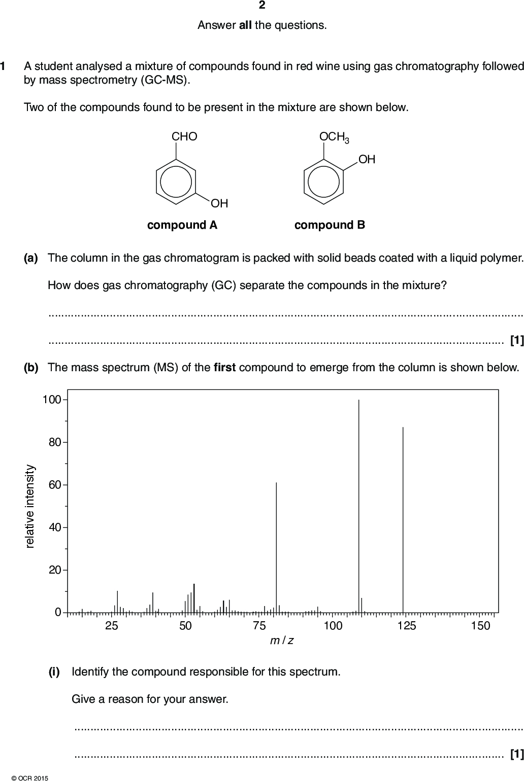 Answer all the questions. 1 A student analysed a mixture of compounds found in red wine using gas chromatography followed by mass spectrometry (GC-MS). Two of the compounds found to be present in the mixture are shown below. CHO OH OCH3 OH compound A compound B (a) The column in the gas chromatogram is packed with solid beads coated with a liquid polymer. How does gas chromatography (GC) separate the compounds in the mixture?[1] (b) The mass spectrum (MS) of the first compound to emerge from the column is shown below. y t i s n e e v i t a e r 100 80 60 40 20 25 50 75 m / z 100 125 150 (i) Identify the compound responsible for this spectrum. Give a reason for your answer.[1]OCR 2015<br />  (ii) What does your answer to (b)(i) suggest about the interaction of this compound with the phases present in the column?[1] (c) In red wine, compound A slowly forms an ester. The formation of the ester can also be done in the laboratory, as shown in the flowchart below. Separate portions of compound A are used in the formation of the ester. (i) Complete the boxes in the flowchart below. CHO reagent(s) NaBH4 reaction 1 OH compound A CHO OH compound A COOH OH compound C ester [3] (ii) Give the mechanism to show the formation of compound C in reaction 1. Use curly arrows and relevant dipoles.OCR 2015 [3] Turn over<br />  (d) 1 mol of compound B reacts with 2 mol of bromine, Br2 by electrophilic substitution. OCH3 OH compound B Write a balanced equation for this reaction, showing clearly the structure of the organic compound. [1] [Total: 10]OCR 2015<br />