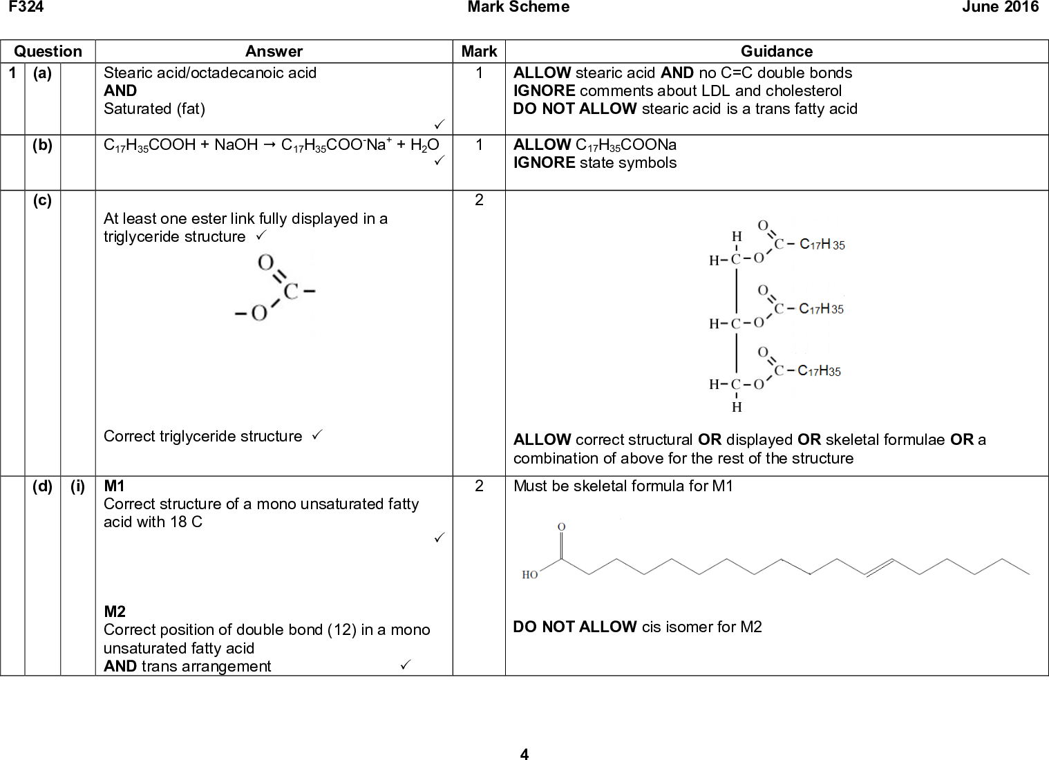F324 Mark Scheme June 2016 Question 1 (a) (b) (c) Answer Stearic acid/octadecanoic acid AND Saturated (fat) (cid:51) C17H35COOH + NaOH (cid:5) C17H35COO-Na+ + H2O (cid:51) At least one ester link fully displayed in a triglyceride structure (cid:51) Correct triglyceride structure (cid:51) (d) (i) M1 Correct structure of a mono unsaturated fatty acid with 18 C M2 Correct position of double bond (12) in a mono unsaturated fatty acid AND trans arrangement (cid:51) Mark Guidance ALLOW stearic acid AND no C=C double bonds IGNORE comments about LDL and cholesterol DO NOT ALLOW stearic acid is a trans fatty acid ALLOW C17H35COONa IGNORE state symbols ALLOW correct structural OR displayed OR skeletal formulae OR a combination of above for the rest of the structure 2 Must be skeletal formula for M1 DO NOT ALLOW cis isomer for M2 (cid:51)<br />  F324 Mark Scheme June 2016 Question Answer (ii) Each carbon atom in the double bond is attached to (two) different groups/atoms (cid:51) Mark Total Guidance ALLOW Each carbon atom of the double bond is attached to a H atom DO NOT ALLOW functional group for group DO NOT ALLOW the carbon atoms are attached to different groups IGNORE two of the substituent groups are the same<br />